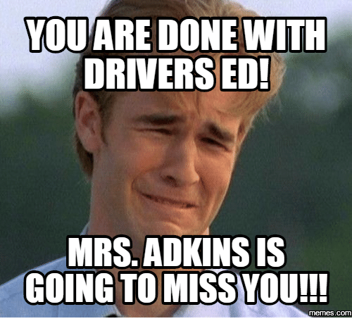 Done With Today Meme: YOU ARE DONE WITH  DRIVERS ED!  MRS. ADKINS IS  GOING TO MISS YOU!!!  COM