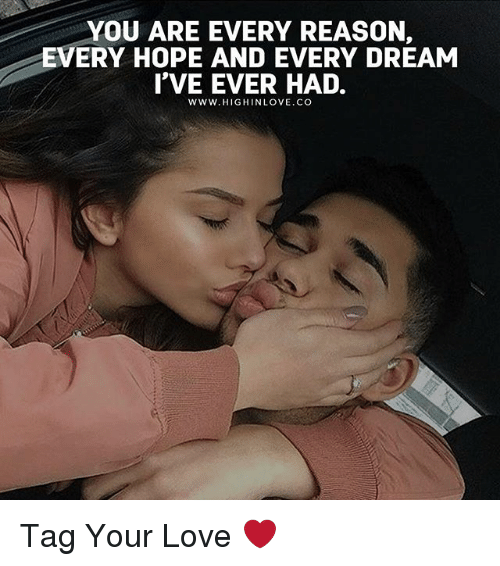 Love, Memes, and Hope: YOU ARE EVERY REASON,  EVERY HOPE AND EVERY DREAM  I'VE EVER HAD.  Www.HIGHINLOVE.CO Tag Your Love ❤️