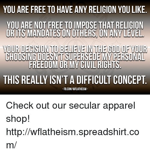 mandate: YOU ARE FREE TO HAVE ANY RELIGION YOU LIKE  YOU ARE NOT FREE TO IMPOSE THAT RELIGION  OR ITS MANDATES ONOTHERSON ANY LEVEL  voUURDECISIONTOBELIEVEIN THE GOD OFYOUR  CHOOSING DOESNTSUPERSEDE MY PERSONAL  FREEDOM OR MY CIVIL RIGHTS  THIS REALLY ISN'T A DIFFICULT CONCEPT  FB.COM/WFLATHEISM- Check out our secular apparel shop! http://wflatheism.spreadshirt.com/