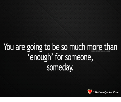 You Are Going To Be So Much More Than 'Enough For Someone