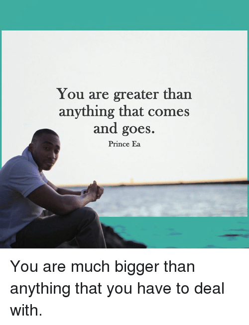 goe: You are greater than  anything that comes  and goes.  Prince Ea You are much bigger than anything that you have to deal with.