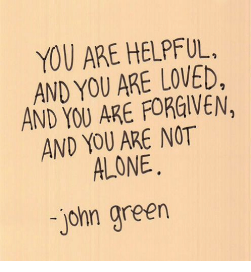 You Are Forgiven: YOU ARE HELPFUL.  AND YOU ARE LOVED,  AND YOU ARE FORGIVEN,  AND YOU ARE NOT  ALONE  john green