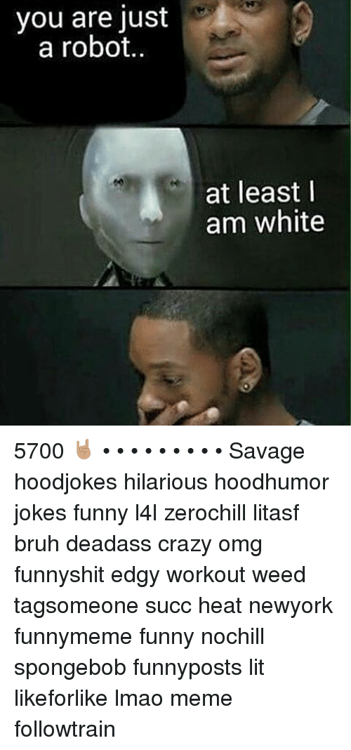 Memes, 🤖, and Weeds: you are just  a robot.  at least I  am white 5700 🤘🏽 • • • • • • • • • Savage hoodjokes hilarious hoodhumor jokes funny l4l zerochill litasf bruh deadass crazy omg funnyshit edgy workout weed tagsomeone succ heat newyork funnymeme funny nochill spongebob funnyposts lit likeforlike lmao meme followtrain