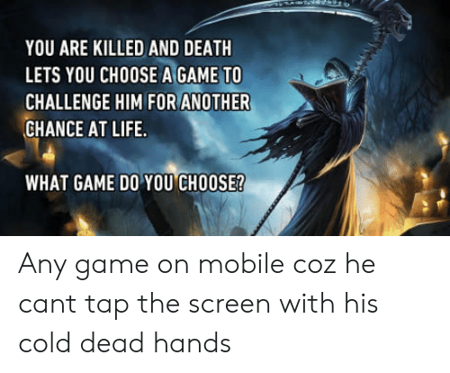 cold-dead-hands: YOU ARE KILLED AND DEATH  LETS YOU CHOOSE A GAME TO  CHALLENGE HIM FOR ANOTHER  CHANCE AT LIFE  WHAT GAME DO YOU CHOOSE? Any game on mobile coz he cant tap the screen with his cold dead hands