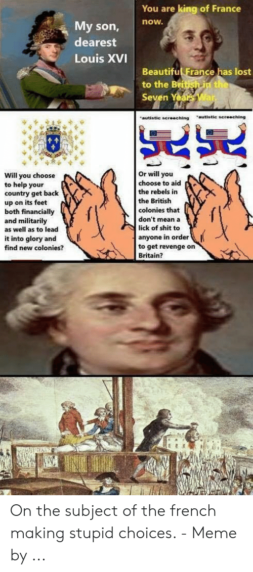 """Choices Meme: You are king of France  now.  My son,  dearest  Louis XVI  Beautiful France has lost  to the Britsh in the  Seven Years War  """"autistic screeching  """"autistic screeching  Or will you  choose to aid  the rebels in  Will you choose  to help your  country get back  the British  up on its feet  both financially  and militarily  as well as to lead  colonies that  don't mean a  lick of shit to  anyone in order  to get revenge on  Britain?  it into glory and  find new colonies? On the subject of the french making stupid choices. - Meme by ..."""