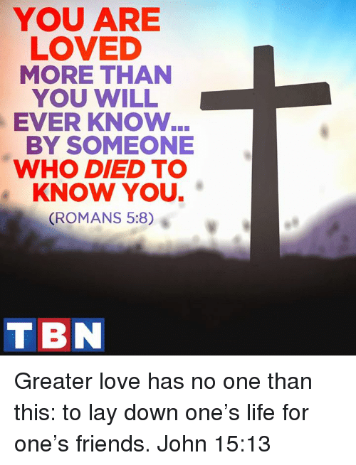 Lay's, Memes, and Roman: YOU ARE  LOVED  MORE THAN  YOU WILL  EVER KNOW  BY SOMEONE  WHO DIED TO  KNOW YOU.  (ROMANS 5:8)  TIBN Greater love has no one than this: to lay down one's life for one's friends. John 15:13