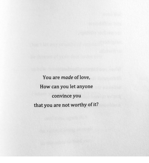 You Are Not Worthy: You are made of love,  How can you let anyone  convince you  that you are not worthy of it?