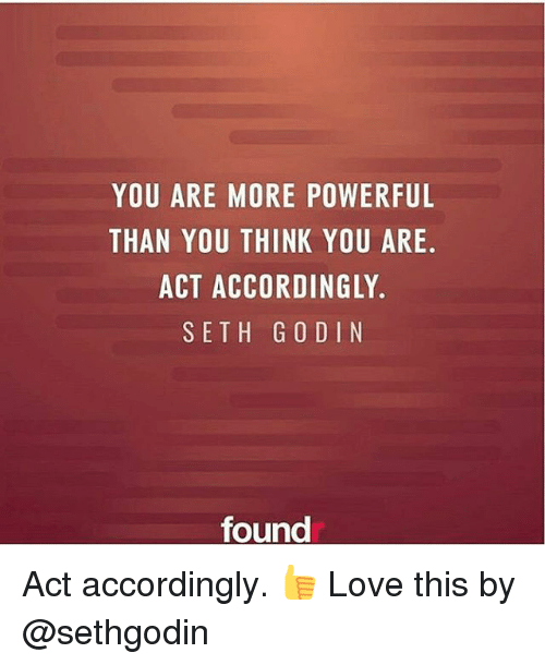 Sething: YOU ARE MORE POWERFUL  THAN YOU THINK YOU ARE  ACT ACCORDINGLY.  SETH G O DIN  found Act accordingly. 👍 Love this by @sethgodin