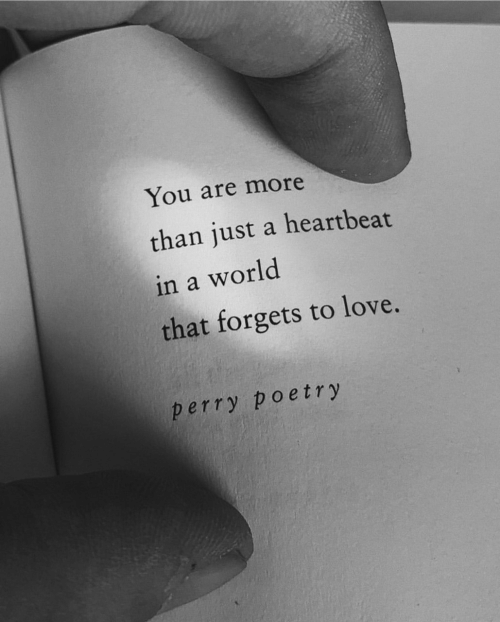 Forgets: You are more  than just a heartbeat  in a world  that forgets to love.  perry poetry