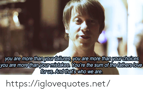 Mistakes: you are more than your failures, you are more than your choices  you are more than your mistakes. You're the sum of the fathers love  for us. And that's who we are. https://iglovequotes.net/