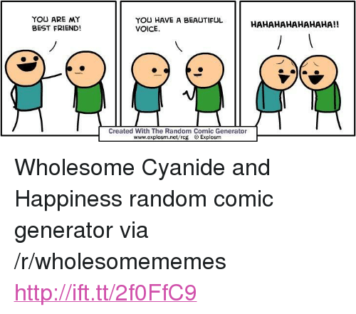 "Hahahahahahaha: YOU ARE MY  BEST FRIEND!  YOU HAVE A BEAUTIFUL  VOICE  HAHAHAHAHAHAHA!!  Created With The Random Comic Generator  www.explosm.net/rcg Explosm <p>Wholesome Cyanide and Happiness random comic generator via /r/wholesomememes <a href=""http://ift.tt/2f0FfC9"">http://ift.tt/2f0FfC9</a></p>"