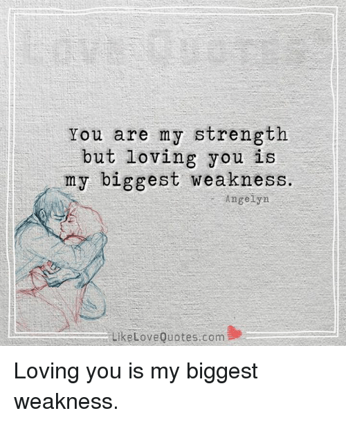 Love, Memes, and Quotes: You are my strength  but loving you  i  y biggest weakness.  Angelyn  Like Love Quotes com S Loving you is my biggest weakness.