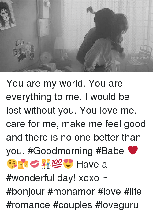 lost without you: You are my world. You are everything to me. I would be lost without you. You love me, care for me, make me feel good and there is no one better than you. #Goodmorning #Babe  ❤️😘💏💋👫💯😍 Have a #wonderful day!  xoxo   ~ #bonjour #monamor  #love #life #romance  #couples #loveguru