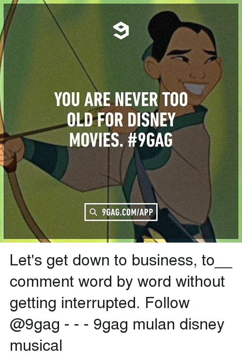 down to business: YOU ARE NEVER TOO  OLD FOR DISNEY  MOVIES. #9GAG  a 9GAG.COMIAPP Let's get down to business, to__ comment word by word without getting interrupted. Follow @9gag - - - 9gag mulan disney musical
