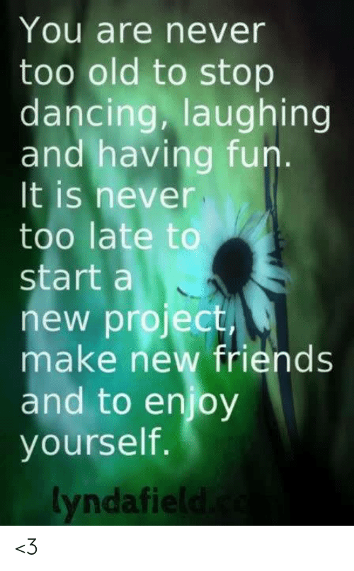 stop dancing: You are never  too old to stop  dancing, laughing  and having fun.  It is never  too late to  start a  new project  make new friends  and to enjoy  yourself.  yndafie <3