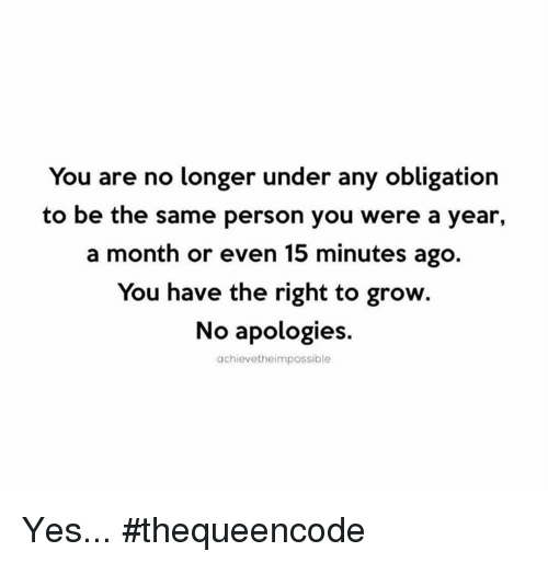 Memes, 🤖, and Yes: You are no longer under any obligation  to be the same person you were a year,  a month or even 15 minutes ago  You have the right to grow.  No apologies.  achievetheimpossible Yes... #thequeencode