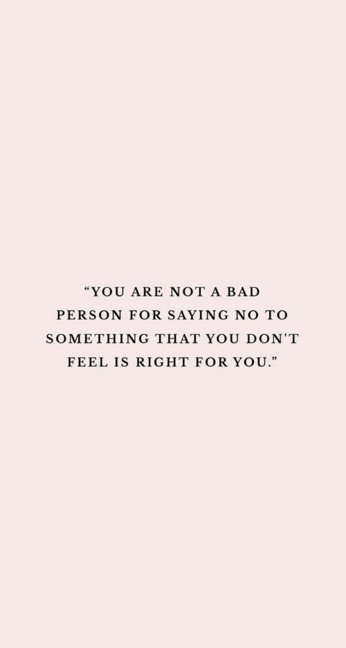 """Bad Person: """"YOU ARE NOT A BAD  PERSON FOR SAYING NO TO  SOMETHING THAT YOU DON'T  FEEL IS RIGHT FOR YOU."""""""