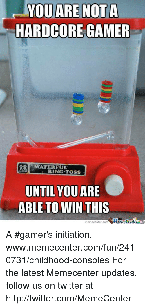 ring toss: YOU ARE NOT A  HARDCORE GAMER  WATER FUL  RING TOSS  UNTIL YOU  ARE  ABLE TO WIN THIS  memecenter-com  Mumecenter A #gamer's initiation. www.memecenter.com/fun/2410731/childhood-consoles  For the latest Memecenter updates, follow us on twitter at http://twitter.com/MemeCenter