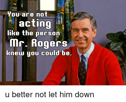 Memes, Roger, and Acting: You are not  acting  like the person  Mr. Rogers  knew you could be u better not let him down