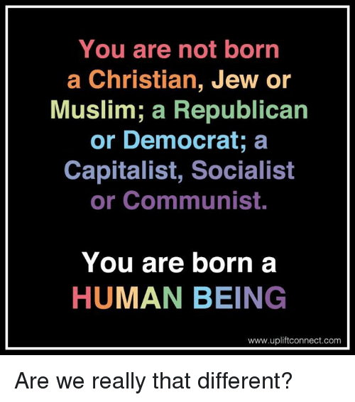 Memes, 🤖, and Human: You are not born  a Christian, Jew or  Muslim; a Republican  or Democrat; a  Capitalist, Socialist  or Communist.  You are born a  HUMAN BEING  www.upliftconnect.com Are we really that different?
