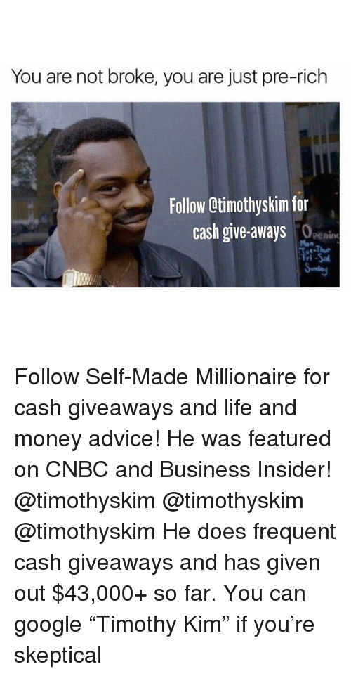 "cnbc: You are not broke, you are just pre-rich  Follow Otimothyskim for  cash give-aways  penine  Man  ri Follow Self-Made Millionaire for cash giveaways and life and money advice! He was featured on CNBC and Business Insider! @timothyskim @timothyskim @timothyskim He does frequent cash giveaways and has given out $43,000+ so far. You can google ""Timothy Kim"" if you're skeptical"