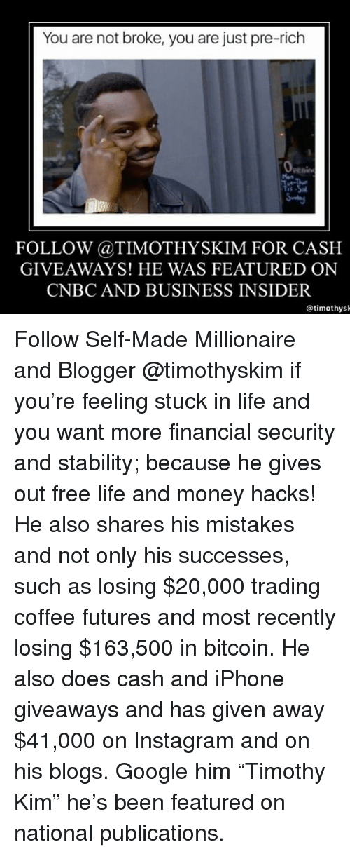 "cnbc: You are not broke, you are just pre-rich  FOLLOW @TIMOTHYSKIM FOR CASH  GIVEAWAYS! HE WAS FEATURED ON  CNBC AND BUSINESS INSIDER  @timothys Follow Self-Made Millionaire and Blogger @timothyskim if you're feeling stuck in life and you want more financial security and stability; because he gives out free life and money hacks! He also shares his mistakes and not only his successes, such as losing $20,000 trading coffee futures and most recently losing $163,500 in bitcoin. He also does cash and iPhone giveaways and has given away $41,000 on Instagram and on his blogs. Google him ""Timothy Kim"" he's been featured on national publications."