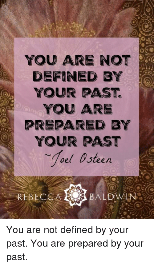 Memes, Define, and 🤖: YOU ARE NOT  DEFINED BY  YOUR PAST  YOU ARE  PREPARED BY  YOUR PAST  REBECCA  BALDWIN You are not defined by your past. You are prepared by your past.