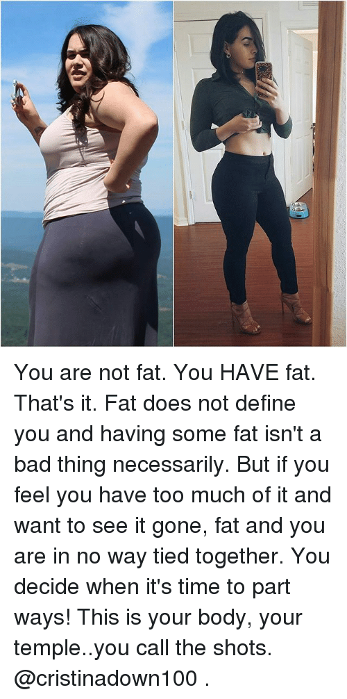 Bad, Memes, and Too Much: You are not fat. You HAVE fat. That's it. Fat does not define you and having some fat isn't a bad thing necessarily. But if you feel you have too much of it and want to see it gone, fat and you are in no way tied together. You decide when it's time to part ways! This is your body, your temple..you call the shots. @cristinadown100 .