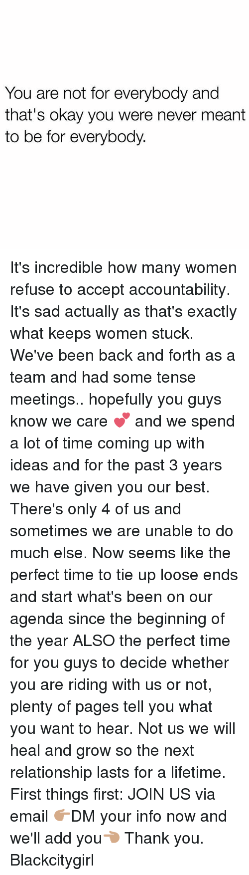 Memes, Thank You, and Best: You are not for everybody and  that's okay you were never meant  to be for everybody. It's incredible how many women refuse to accept accountability. It's sad actually as that's exactly what keeps women stuck. We've been back and forth as a team and had some tense meetings.. hopefully you guys know we care 💕 and we spend a lot of time coming up with ideas and for the past 3 years we have given you our best. There's only 4 of us and sometimes we are unable to do much else. Now seems like the perfect time to tie up loose ends and start what's been on our agenda since the beginning of the year ALSO the perfect time for you guys to decide whether you are riding with us or not, plenty of pages tell you what you want to hear. Not us we will heal and grow so the next relationship lasts for a lifetime. First things first: JOIN US via email 👉🏽DM your info now and we'll add you👈🏽 Thank you. Blackcitygirl