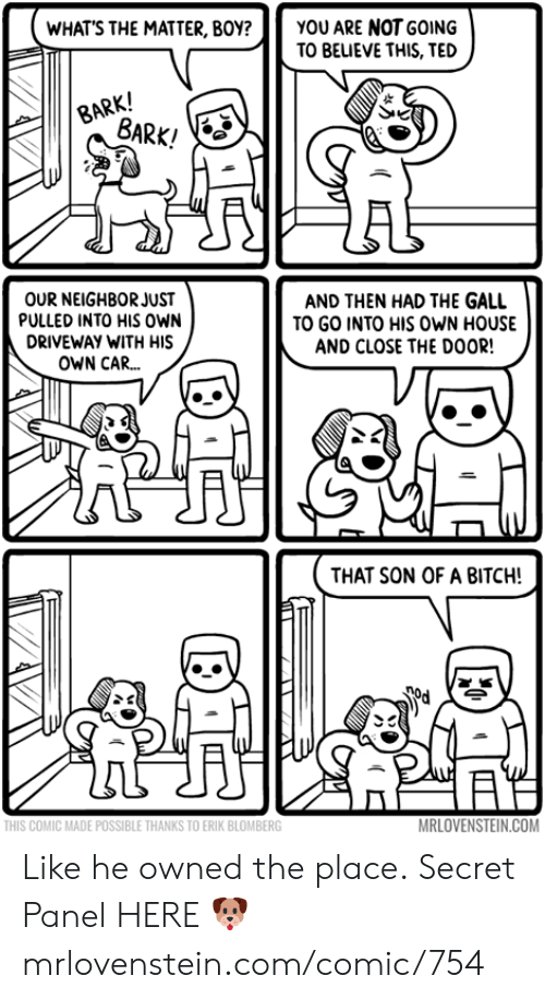driveway: YOU ARE NOT GOING  TO BEUEVE THIS, TED  WHAT'S THE MATTER, BOY?  BARK!  BARK!  OUR NEIGHBOR JUST  PULLED INTO HIS oWN  AND THEN HAD THE GALL  TO GO INTO HIS OWN HOUSE  AND CLOSE THE DOOR!  DRIVEWAY WITH HIS  OWN CAR...  THAT SON OF A BITCH!  MRLOVENSTEIN.COM  THIS COMIC MADE POSSIBLE THANKS TO ERIK BLOMBERG Like he owned the place.  Secret Panel HERE 🐶 mrlovenstein.com/comic/754