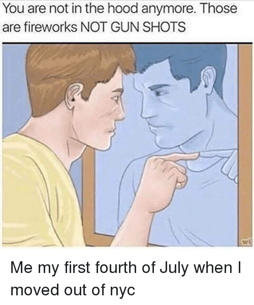 The Hood, Fireworks, and Dank Memes: You are not in the hood anymore. Those  are fireworks NOT GUN SHOTS Me my first fourth of July when I moved out of nyc