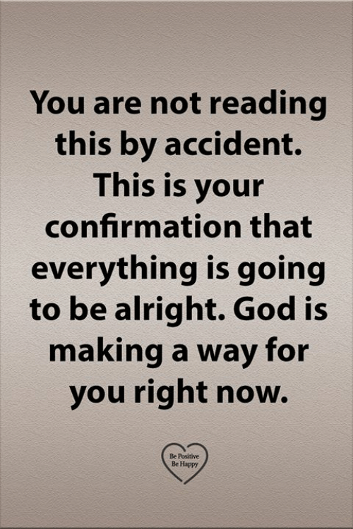 Be Positive: You are not reading  this by accident.  This is your  confirmation that  everything is going  to be alright. God is  making a way for  you right now.  Be Positive  Be Happy