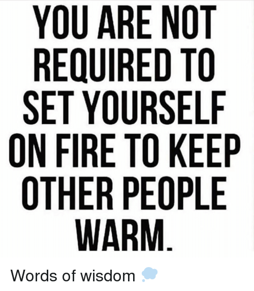 Words Of Wisdom: YOU ARE NOT  REQUIRED TO  SET YOURSELF  ON FIRE TO KEEP  OTHER PEOPLE Words of wisdom 💭