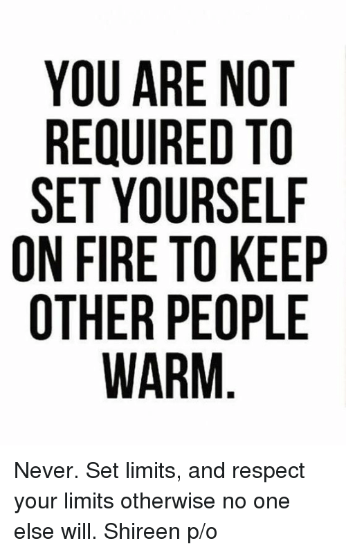 Fire, Memes, and Respect: YOU ARE NOT  REQUIRED TO  SET YOURSELF  ON FIRE TO KEEP  OTHER PEOPLE  WARM Never. Set limits, and respect your limits otherwise no one else will.  Shireen p/o