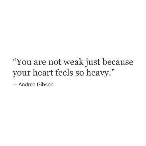 "Andrea: ""You are not weak just because  your heart feels so heavy  Andrea Gibson"