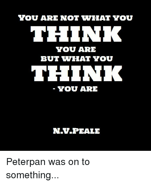 peterpan: YOU ARE NOT WHAT YOU  THINK  YOU ARE  BUT VWHAT YOU  THINK  YOU ARE  N.V.PEALE Peterpan was on to something...