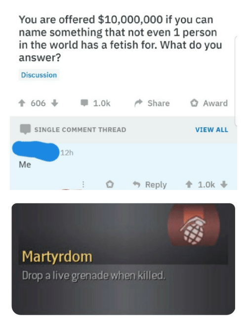Name Something That: You are offered $10,000,000 if you can  name something that not even 1 person  in the world has a fetish for. What do you  answer?  Discussion  t606  1.0k  Share  Award  SINGLE COMMENT THREAD  VIEW ALL  12h  Reply  1.0k  Martyrdom  Drop a live grenade when killed.  Me