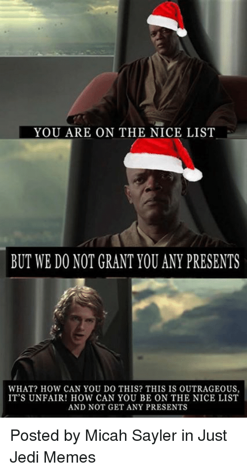 Jedi, Memes, and Star Wars: YOU ARE ON THE NICE LIST  BUT WE DO NOT GRANT YOU ANY PRESENTS  WHAT? HOW CAN YOU D0 THIS? THIS IS OUTRAGEOUS,  IT'S UNFAIR! HOW CAN YOU BE ON THE NICE LIST  AND NOT GET ANY PRESENTS Posted by Micah Sayler in Just Jedi Memes