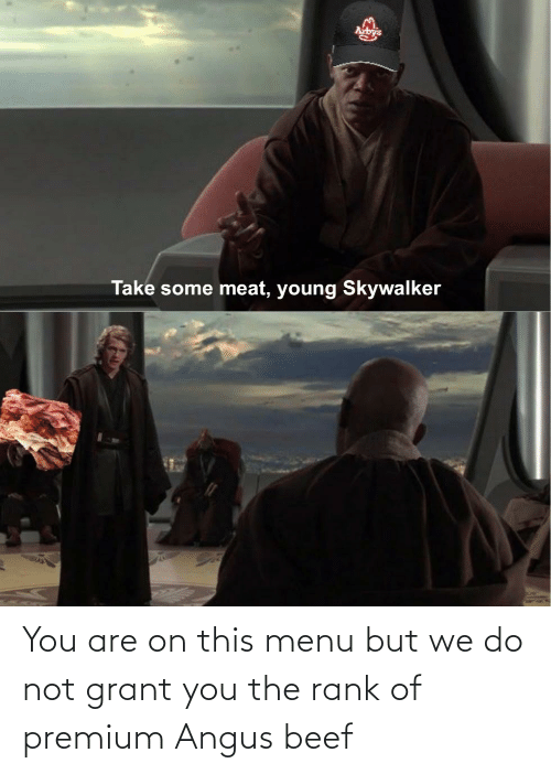 angus beef: You are on this menu but we do not grant you the rank of premium Angus beef