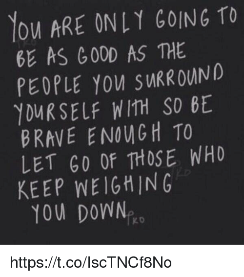 Brave, Braves, and Good: YOU ARE ONLY GOING TO  GE AS GOOD AS THE  PEOPLE you swRROWND  YOURSELF WITH SO GE  BRAVE ENOUM GH TO  LET GO Of THOSE WHO  KEEP NEIGHING  YOU DOWN  KD https://t.co/IscTNCf8No
