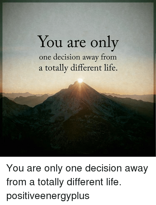Life, Memes, and Only One: You are only  one decision away from  a totally different life. You are only one decision away from a totally different life. positiveenergyplus