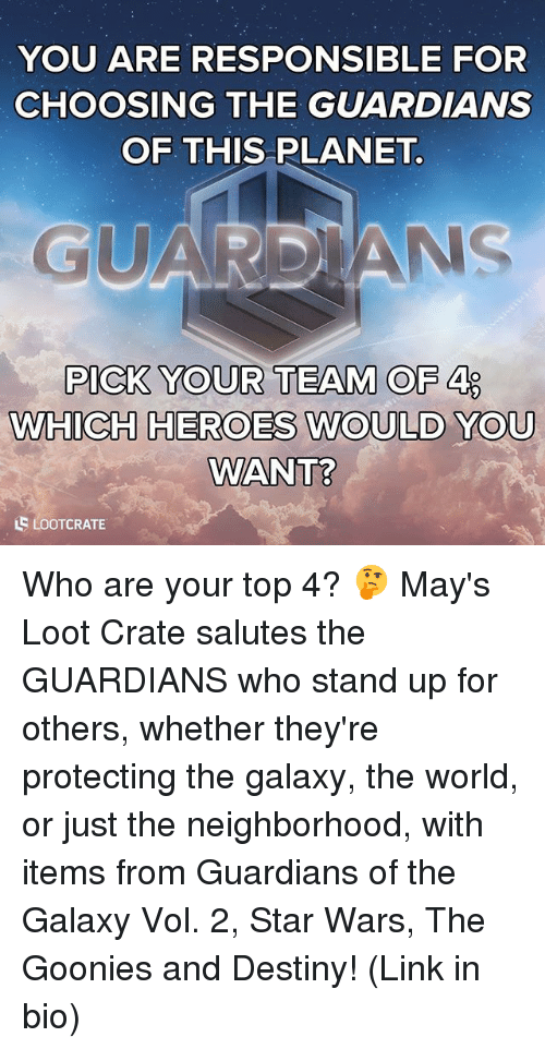 goonies: YOU ARE RESPONSIBLE FOR  CHOOSING THE GUARDIANS  OF THIS PLANET.  GUARDIANS  PICK YOUR TEAM OF 4 LO  WHICH HEROES WOULD YOU  WANT?  LSLOOTCRATE Who are your top 4? 🤔 May's Loot Crate salutes the GUARDIANS who stand up for others, whether they're protecting the galaxy, the world, or just the neighborhood, with items from Guardians of the Galaxy Vol. 2, Star Wars, The Goonies and Destiny! (Link in bio)