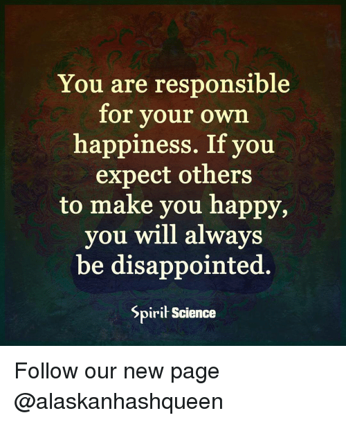 Spirit Science: You are responsible  for your own  happiness. If you  expect others  to make you happy,  you will always  be disappointed  Spirit Science Follow our new page @alaskanhashqueen