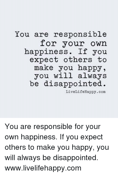 Disappointed: You are responsible  for your own  happiness  If you  expect others to  make you happy  you will always  be disappointed.  Live LifeHappy.com You are responsible for your own happiness. If you expect others to make you happy, you will always be disappointed. www.livelifehappy.com