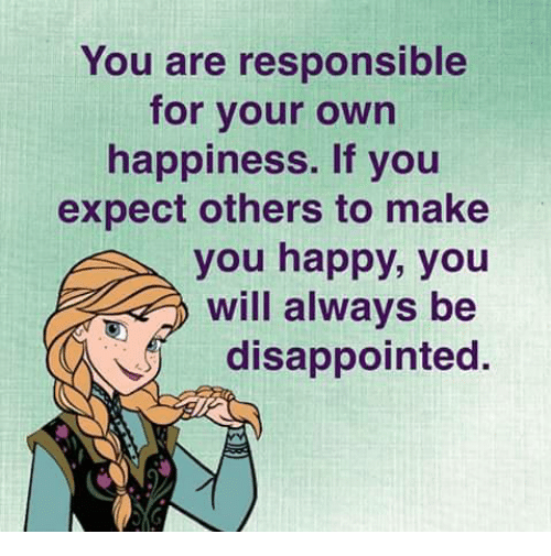 Disappointed: You are responsible  for your own  happiness. If you  expect others to make  you happy, you  will always be  disappointed.