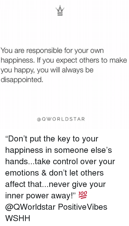"Disappointed, Memes, and Wshh: You are responsible for your own  happiness. If you expect others to make  you happy, you will always be  disappointed.  @QWORLDSTAR ""Don't put the key to your happiness in someone else's hands...take control over your emotions & don't let others affect that...never give your inner power away!"" 💯 @QWorldstar PositiveVibes WSHH"