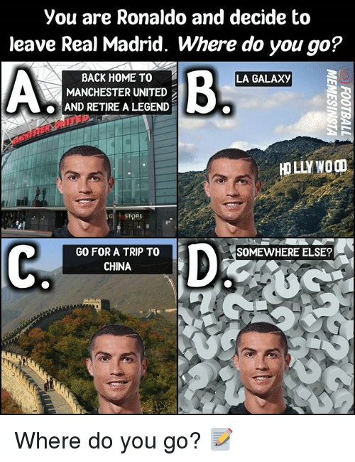 Memes, Real Madrid, and China: you are Ronaldo and decide to  leave Real Madrid. Where do you go?  BACK HOME TO  LA GALAXy  MANCHESTER UNITED  AND RETIRE A LEGEND  STORE  GO FOR A TRIP TO  SOMEWHERE ELSE?  CHINA Where do you go? 📝