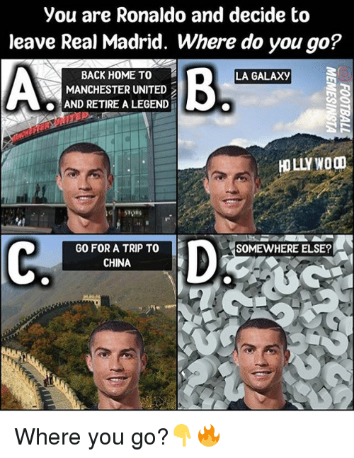 Memes, Real Madrid, and China: you are Ronaldo and decide to  leave Real Madrid. Where do you go?  BACK HOME TO  LA GALAXy  A MANCHESTER UNITED  AND RETIRE A LEGEND  HOLLY  SOMEWHERE ELSE  GO FOR A TRIP TO  CHINA Where you go?👇🔥