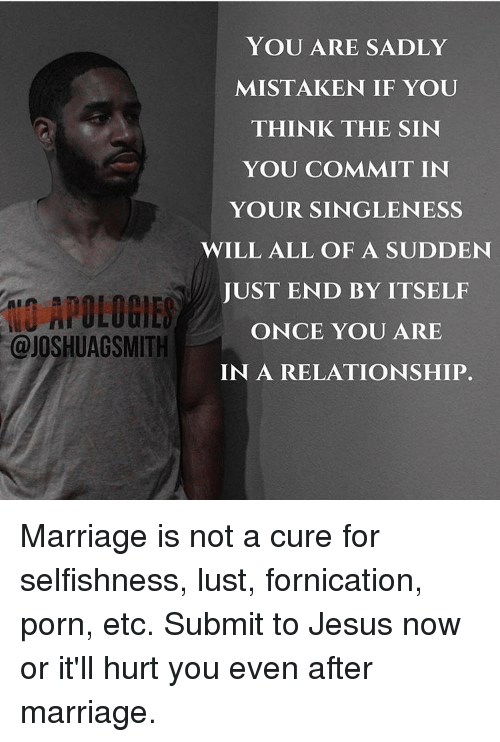 fornication: YOU ARE SADLY  MISTAKEN IF YOU  THINK THE SIN  YOU COMMIT IN  YOUR SINGLE NESS  WILL ALL OF A SUDDEN  JUST END BY ITSELF  APOLOGIES  ONCE YOU ARE  @JOSHUAGSMITH  IN A RELATIONSHIP. Marriage is not a cure for selfishness, lust, fornication, porn, etc. Submit to Jesus now or it'll hurt you even after marriage.