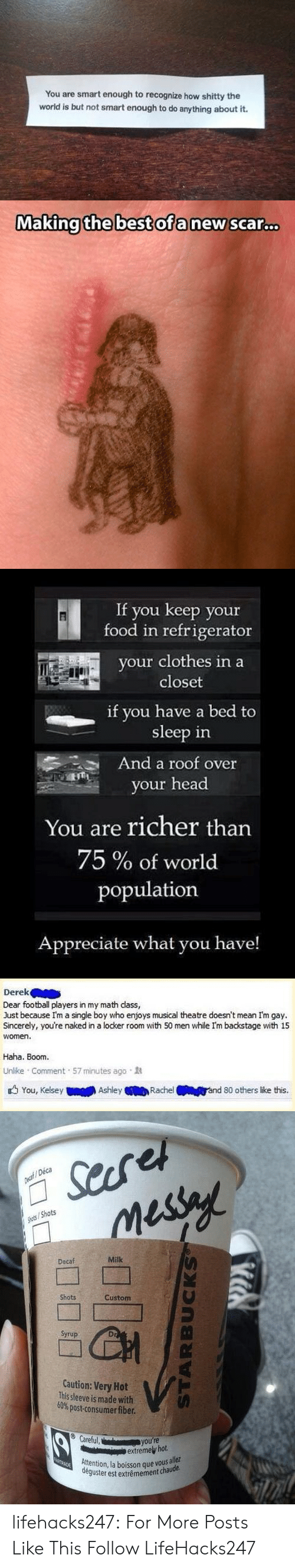 deca: You are smart enough to recognize how shitty the  world is but not smart enough to do anything about it.   Making the best ofa new sca.c..   If you keep your  food in refrigerator  your clothes in a  closet  if you have a bed to  sleep in  And a roof over  your head  You are richer than  75 % of world  population  Appreciate what you have!   Derek  Dear football players in my math dass,  Just because I'm a single boy who enjoys musical theatre doesn't mean Im gay.  Sincerely, you're naked in a locker room with 50 men while I'm backstage with 15  women.  Haha. Boom.  Unlike Comment 57 minutes ago  You, Kelsey  Ashley  Rachel  ánd 80 others like this.   Searet  messy  Decaf/Deca  Shots/Shots  Decaf  Milk  Shots  Custom  Syrup  Caution: Very Hot  This sleeve is made with  60% post-consumer fiber.  VG  Careful,  you're  extremely hot.  Attention, la boisson que vous allez  deguster est extrêmement chaude  PSTRADE  STARBUCKS lifehacks247:    For More Posts Like This Follow LifeHacks247